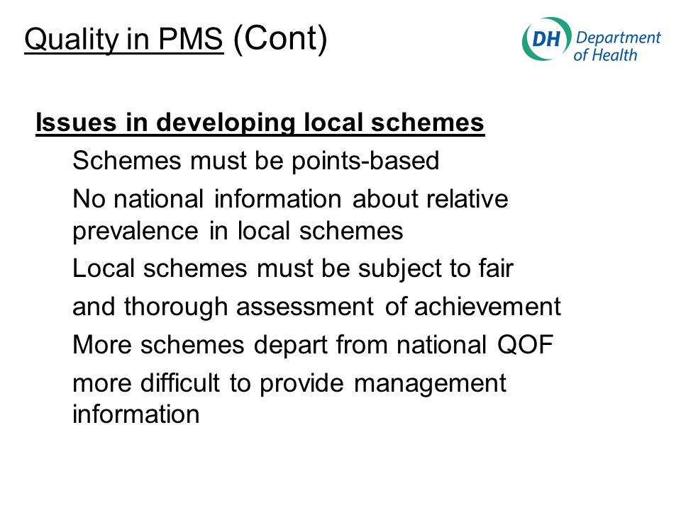 Issues in developing local schemes Schemes must be points-based No national information about relative prevalence in local schemes Local schemes must be subject to fair and thorough assessment of achievement More schemes depart from national QOF more difficult to provide management information