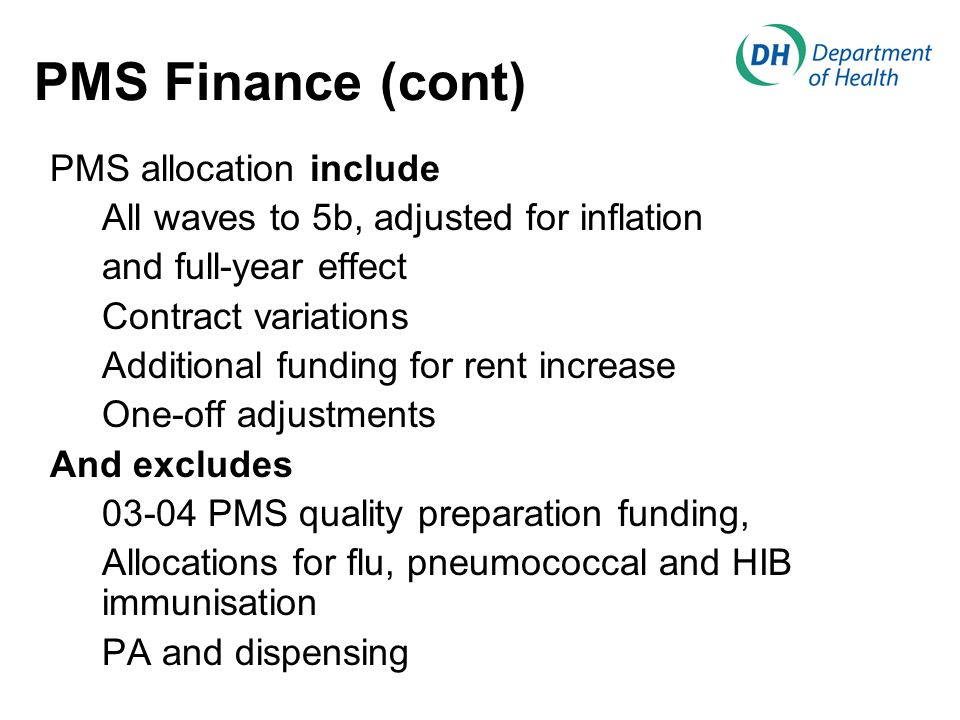 PMS Finance (cont) PMS allocation include All waves to 5b, adjusted for inflation and full-year effect Contract variations Additional funding for rent increase One-off adjustments And excludes 03-04 PMS quality preparation funding, Allocations for flu, pneumococcal and HIB immunisation PA and dispensing