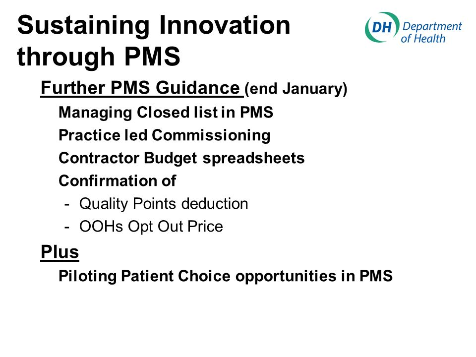 Sustaining Innovation through PMS Further PMS Guidance (end January) Managing Closed list in PMS Practice led Commissioning Contractor Budget spreadsheets Confirmation of -Quality Points deduction -OOHs Opt Out Price Plus Piloting Patient Choice opportunities in PMS