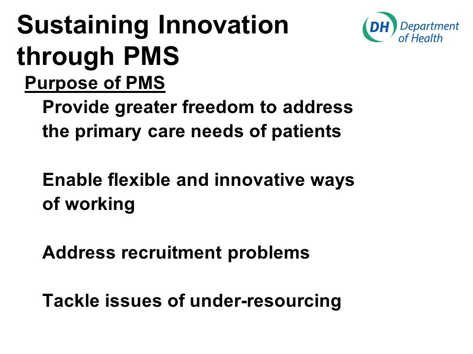 Sustaining Innovation through PMS Purpose of PMS Provide greater freedom to address the primary care needs of patients Enable flexible and innovative ways of working Address recruitment problems Tackle issues of under-resourcing