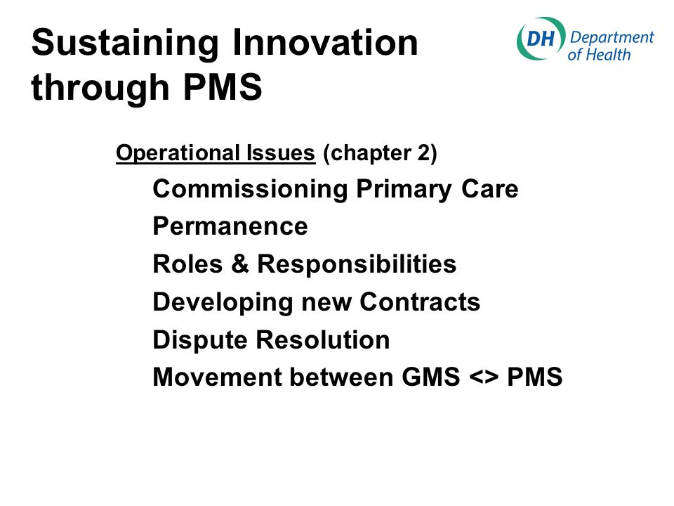 Sustaining Innovation through PMS Operational Issues (chapter 2) Commissioning Primary Care Permanence Roles & Responsibilities Developing new Contracts Dispute Resolution Movement between GMS <> PMS