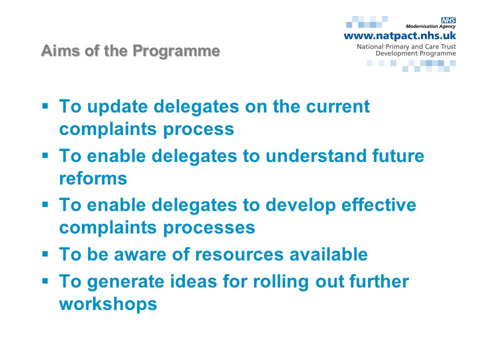 Aims of the Programme To update delegates on the current complaints process To enable delegates to understand future reforms To enable delegates to develop effective complaints processes To be aware of resources available To generate ideas for rolling out further workshops