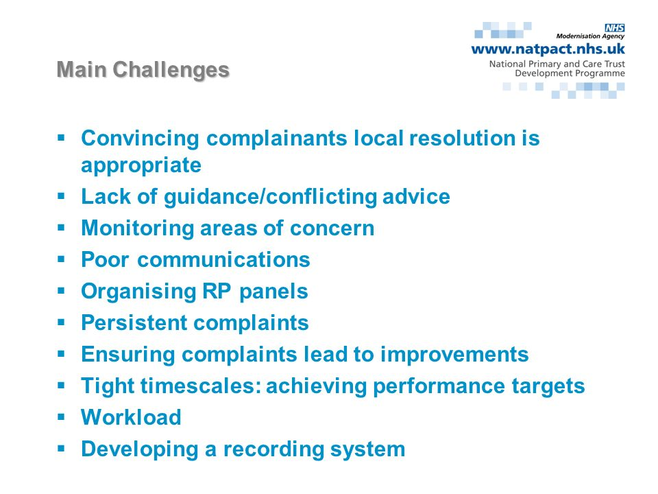 The impact of complaints Initial impact Being out of control, shock, panic, indignation, fear and hurt, vulnerability Conflict Emotional e.g professional ID/doubts re: clinical competence; with family & colleagues; from management of the complaint; concern about reputation; resentment towards the complainant or Trust Resolution Practising defensively; planning to leave; becoming immune; seeing it as a learning experience