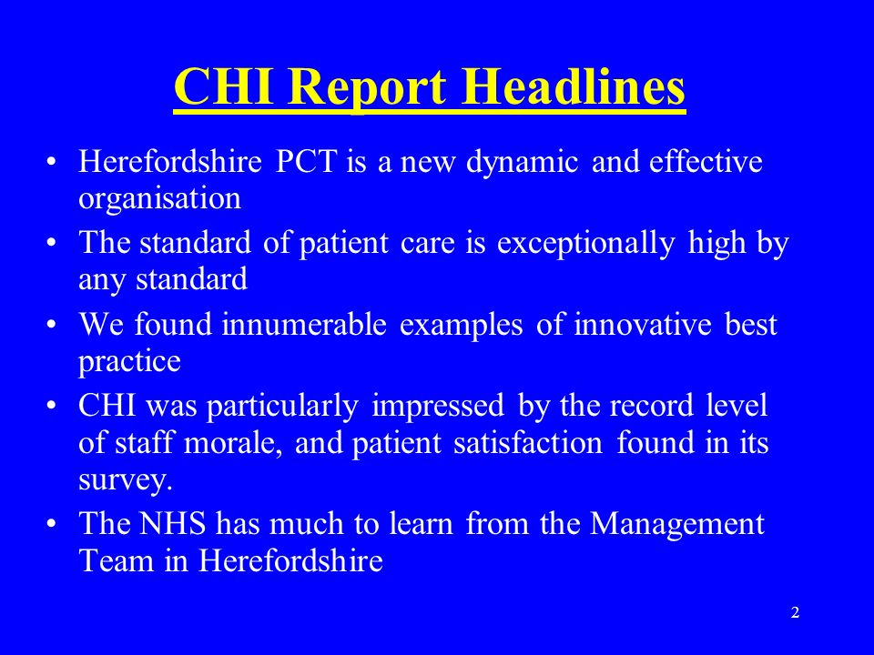 2 CHI Report Headlines Herefordshire PCT is a new dynamic and effective organisation The standard of patient care is exceptionally high by any standard We found innumerable examples of innovative best practice CHI was particularly impressed by the record level of staff morale, and patient satisfaction found in its survey.