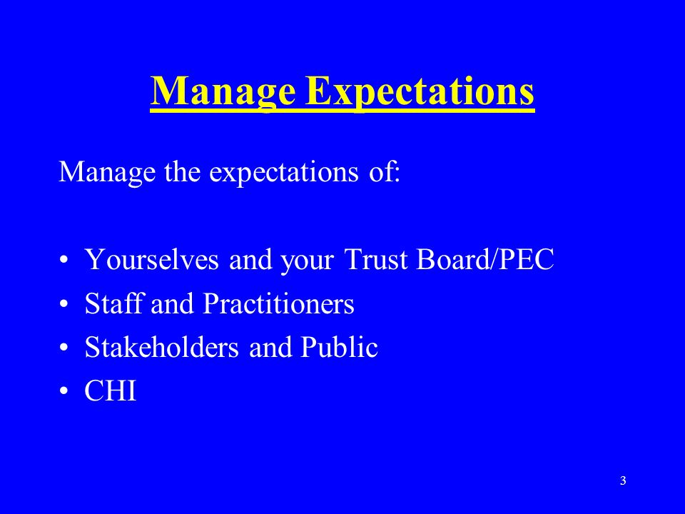 3 Manage Expectations Manage the expectations of: Yourselves and your Trust Board/PEC Staff and Practitioners Stakeholders and Public CHI