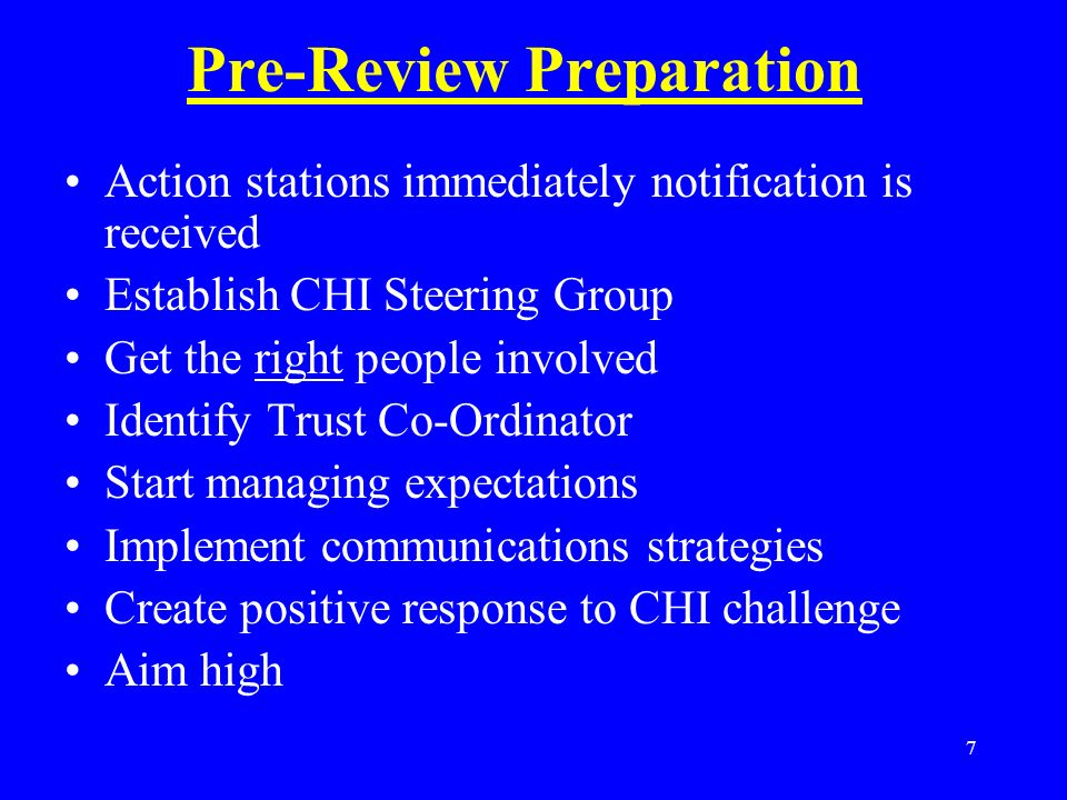 7 Pre-Review Preparation Action stations immediately notification is received Establish CHI Steering Group Get the right people involved Identify Trust Co-Ordinator Start managing expectations Implement communications strategies Create positive response to CHI challenge Aim high