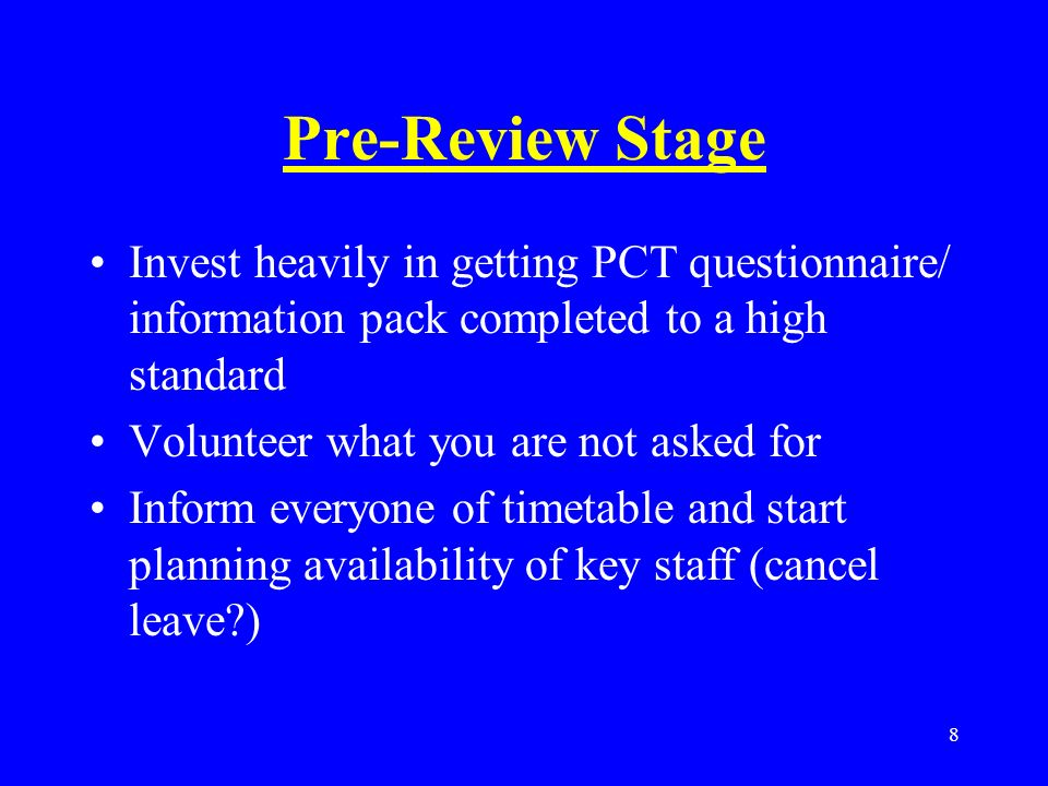 8 Pre-Review Stage Invest heavily in getting PCT questionnaire/ information pack completed to a high standard Volunteer what you are not asked for Inform everyone of timetable and start planning availability of key staff (cancel leave )