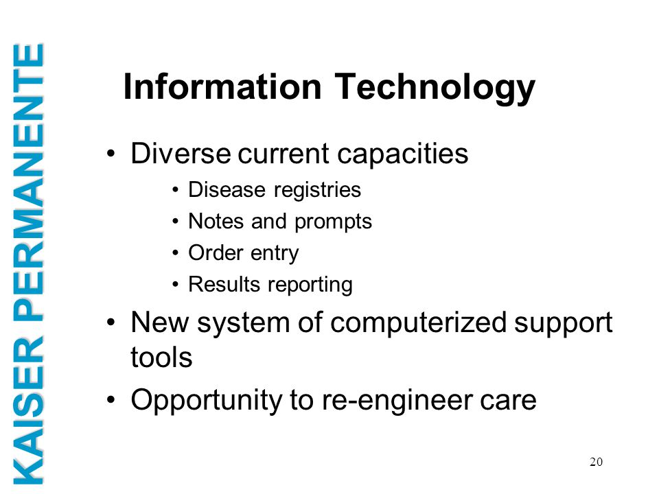 KAISER PERMANENTE 20 Information Technology Diverse current capacities Disease registries Notes and prompts Order entry Results reporting New system o