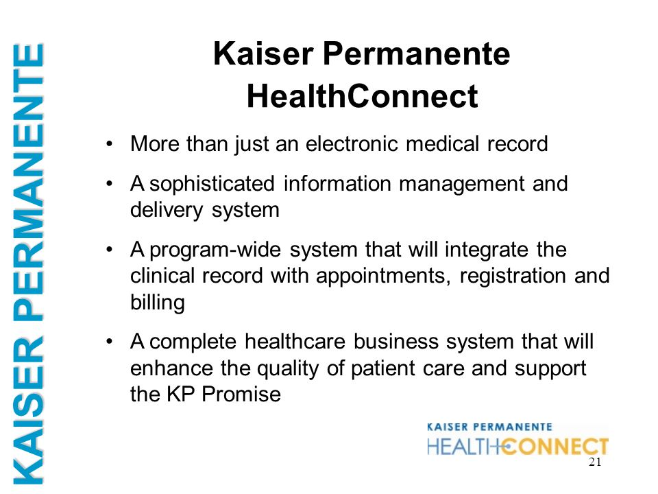KAISER PERMANENTE 21 Kaiser Permanente HealthConnect More than just an electronic medical record A sophisticated information management and delivery s