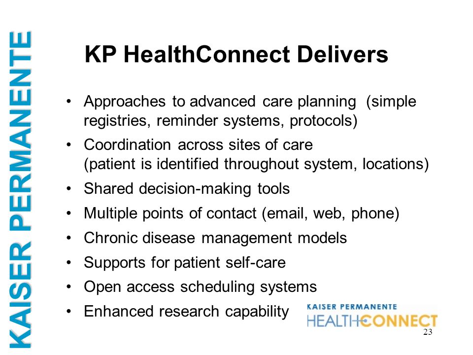 KAISER PERMANENTE 23 KP HealthConnect Delivers Approaches to advanced care planning (simple registries, reminder systems, protocols) Coordination acro
