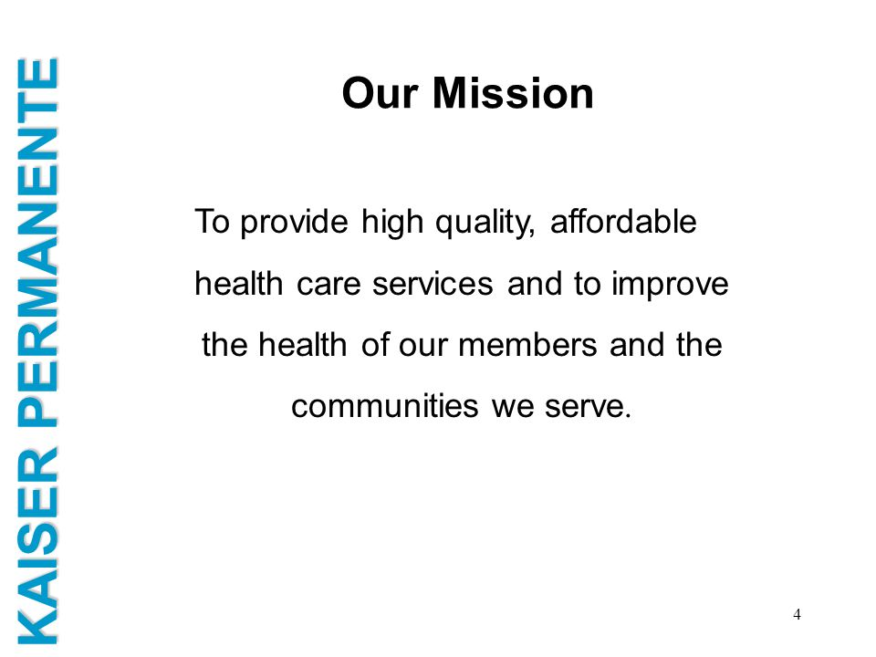 KAISER PERMANENTE 4 Our Mission To provide high quality, affordable health care services and to improve the health of our members and the communities