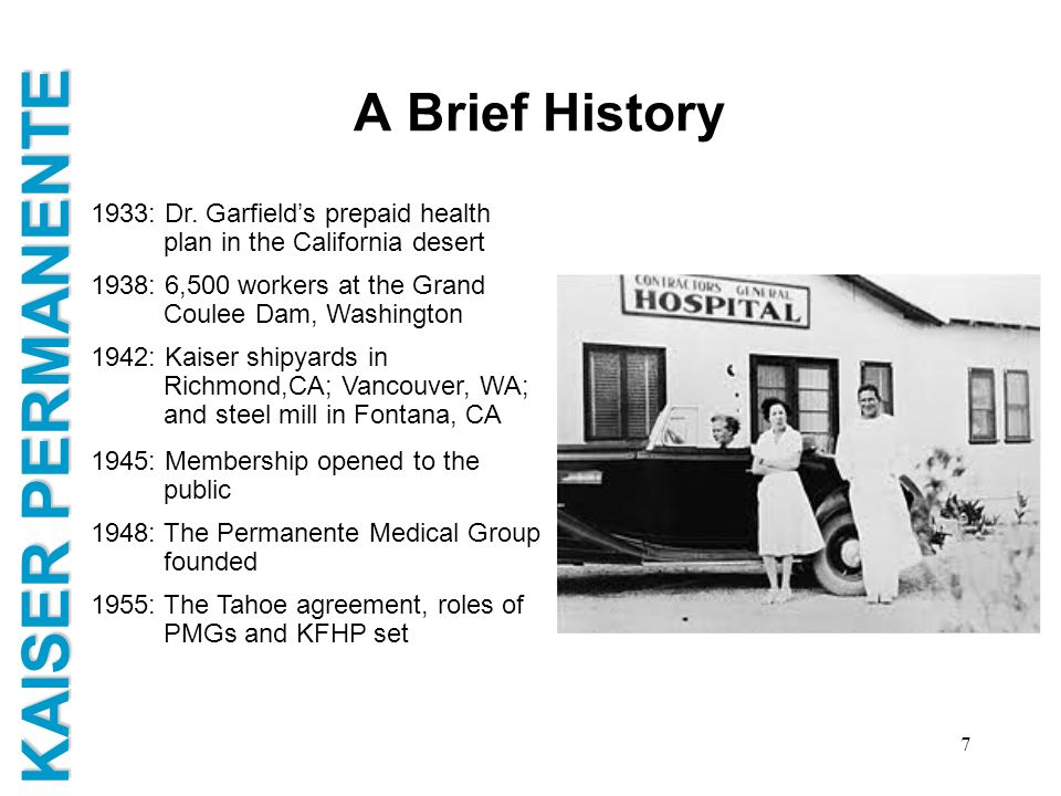 KAISER PERMANENTE 7 A Brief History 1933: Dr. Garfields prepaid health plan in the California desert 1938: 6,500 workers at the Grand Coulee Dam, Wash