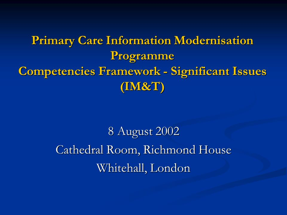 Primary Care Information Modernisation Programme Competencies Framework - Significant Issues (IM&T) 8 August 2002 Cathedral Room, Richmond House White