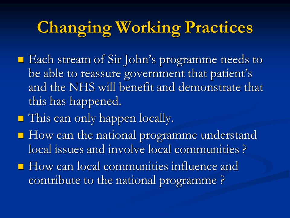 Changing Working Practices Each stream of Sir Johns programme needs to be able to reassure government that patients and the NHS will benefit and demonstrate that this has happened.