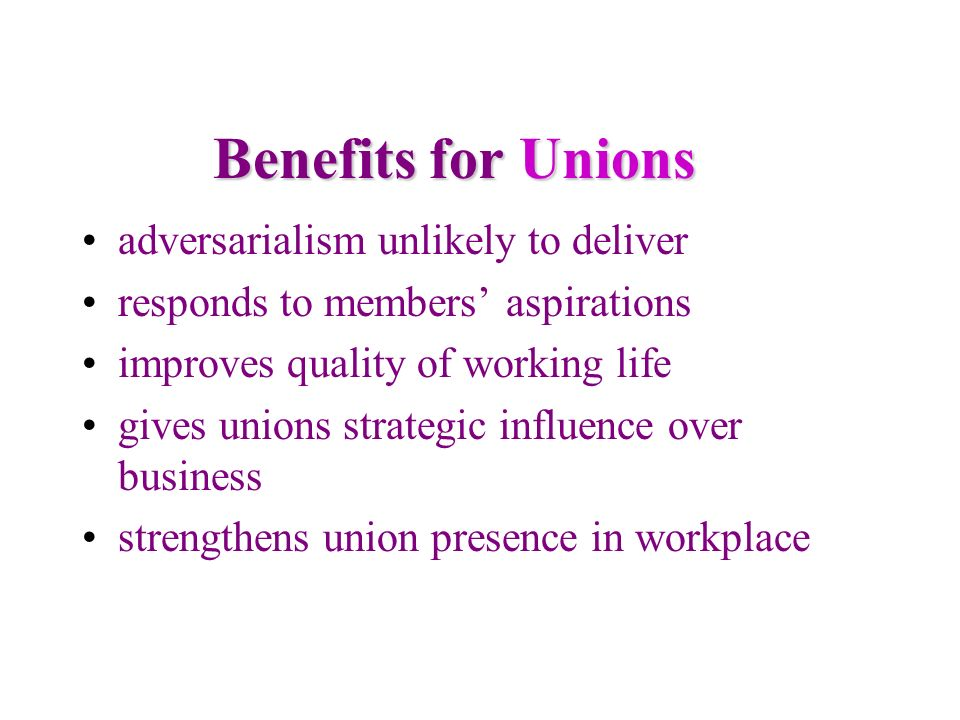 Benefits for Unions Benefits for Unions adversarialism unlikely to deliver responds to members aspirations improves quality of working life gives unio