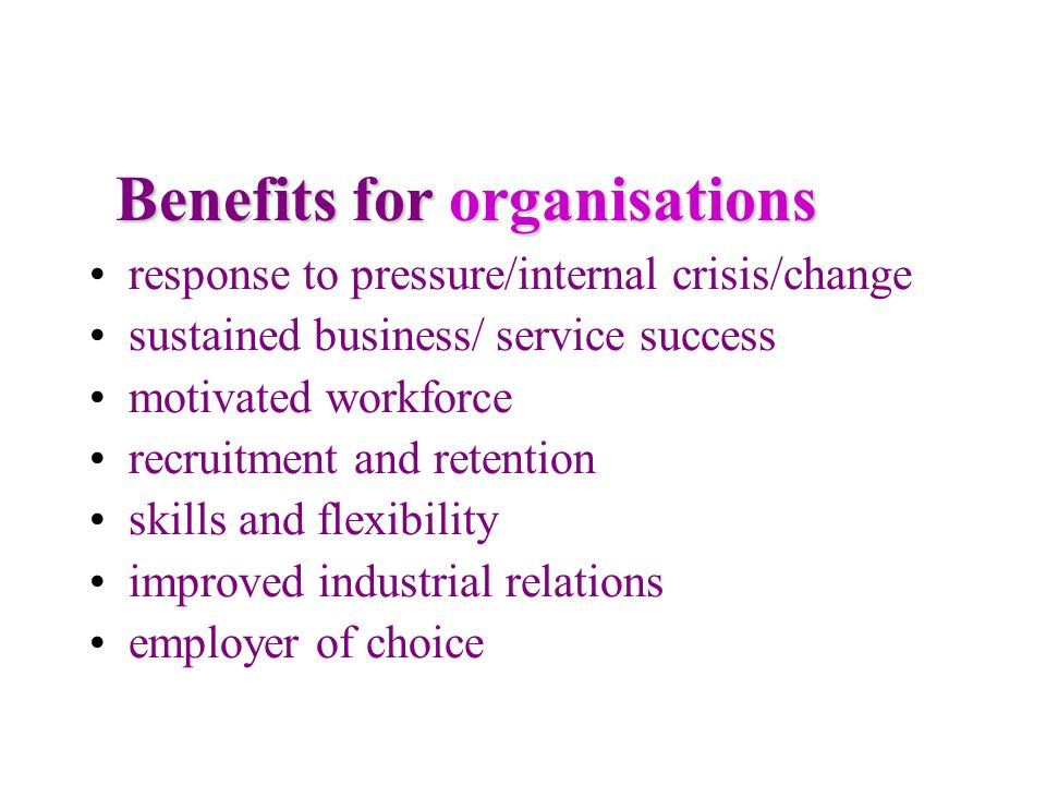 Benefits for organisations response to pressure/internal crisis/change sustained business/ service success motivated workforce recruitment and retenti
