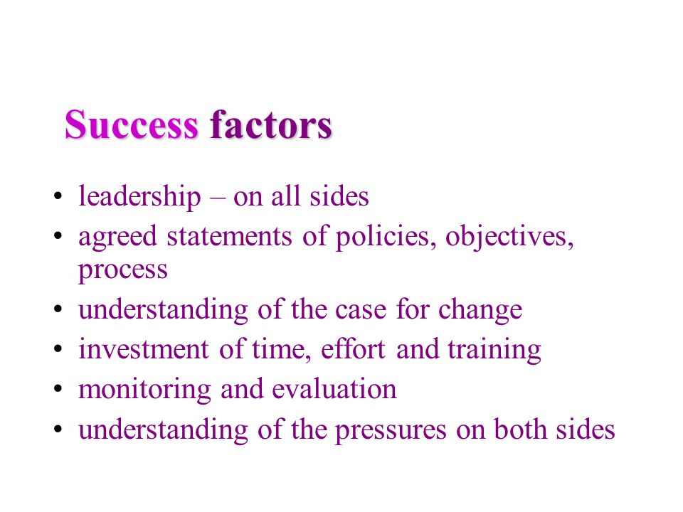 Success factors leadership – on all sides agreed statements of policies, objectives, process understanding of the case for change investment of time,