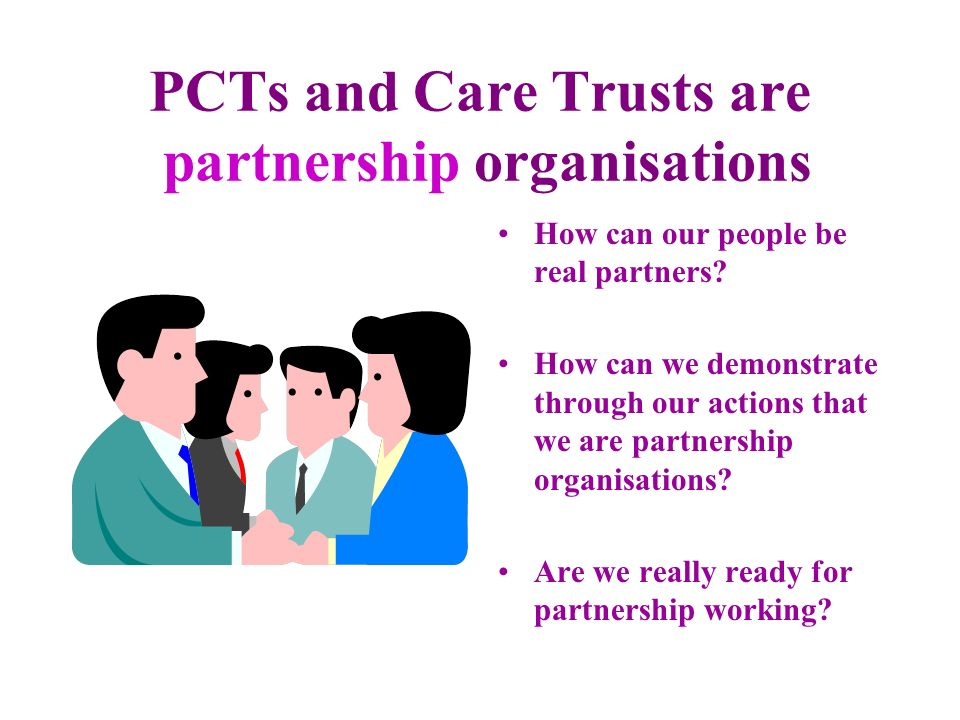 PCTs and Care Trusts are partnership organisations How can our people be real partners? How can we demonstrate through our actions that we are partner