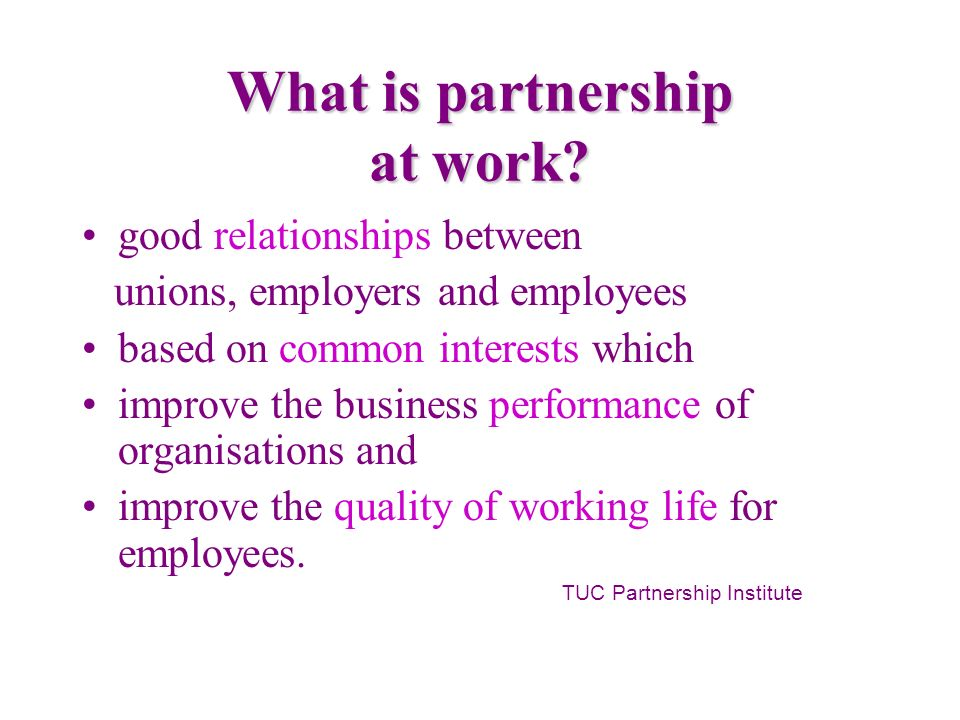 What is partnership at work? good relationships between unions, employers and employees based on common interests which improve the business performan