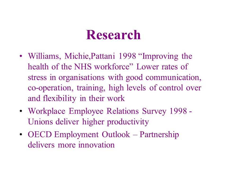 Research Williams, Michie,Pattani 1998 Improving the health of the NHS workforce Lower rates of stress in organisations with good communication, co-op