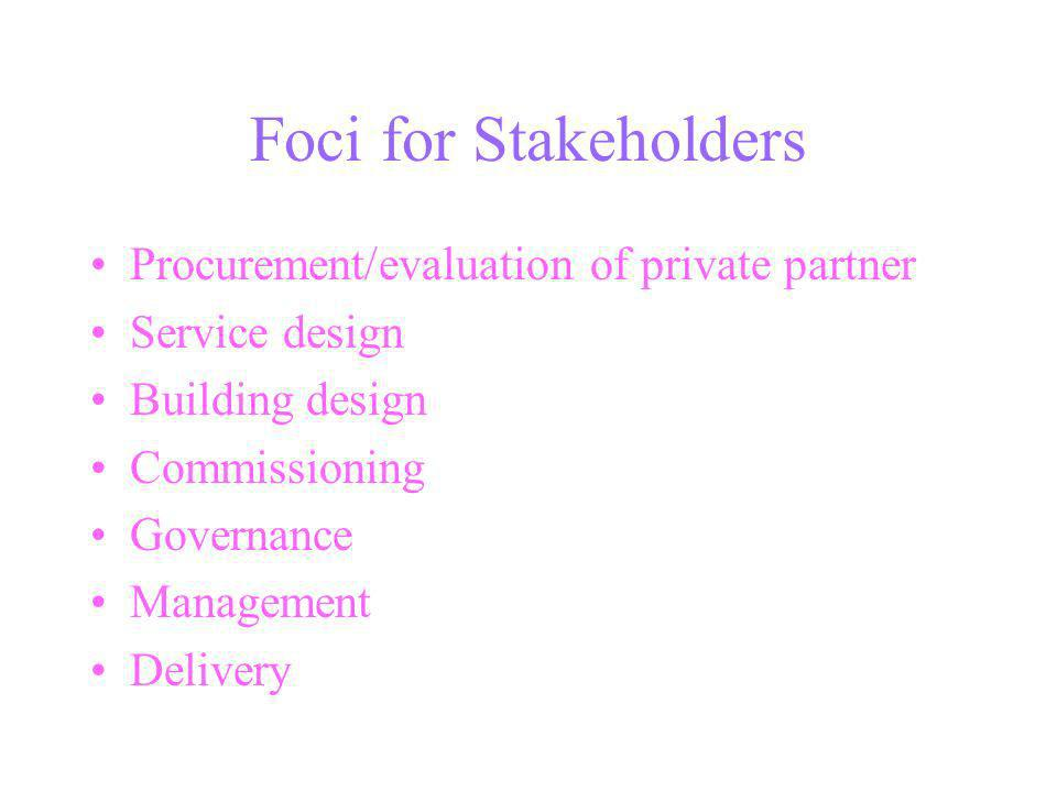 Foci for Stakeholders Procurement/evaluation of private partner Service design Building design Commissioning Governance Management Delivery