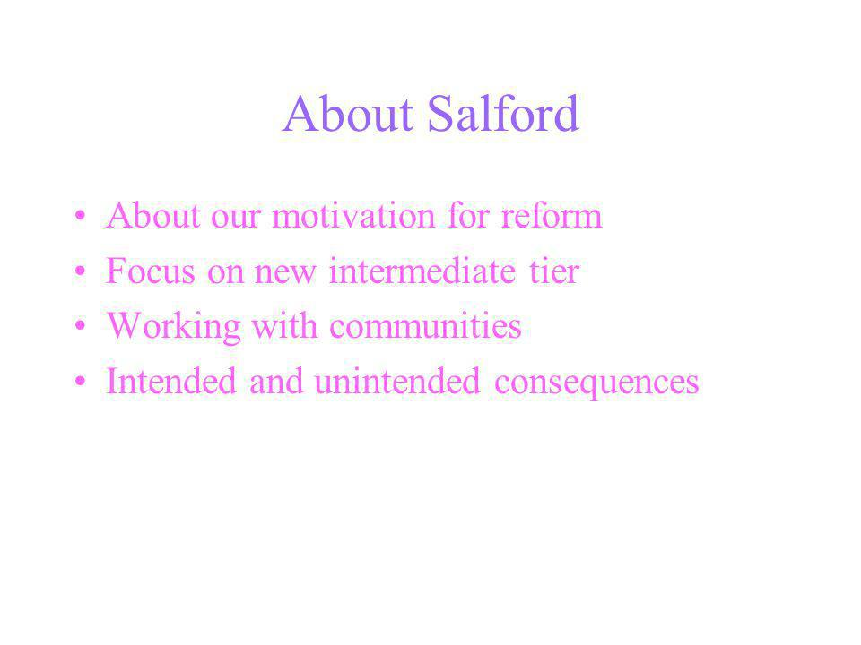 About Salford About our motivation for reform Focus on new intermediate tier Working with communities Intended and unintended consequences