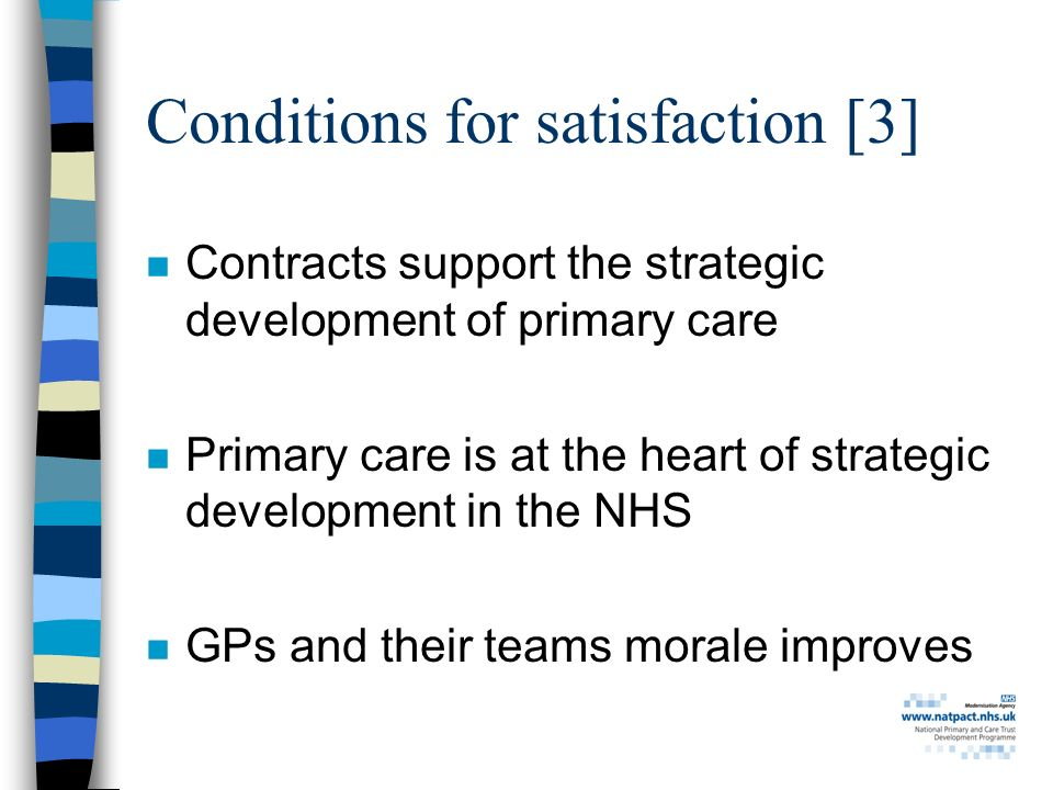 Conditions for satisfaction [3] n Contracts support the strategic development of primary care n Primary care is at the heart of strategic development in the NHS n GPs and their teams morale improves