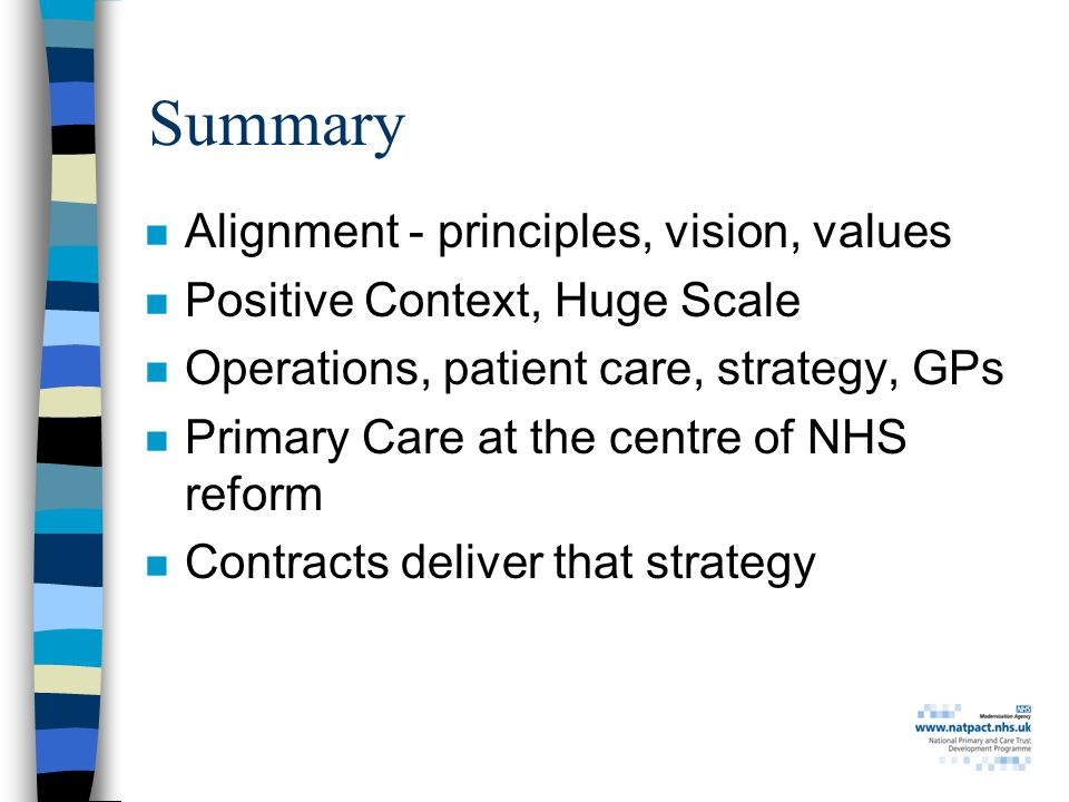 Summary n Alignment - principles, vision, values n Positive Context, Huge Scale n Operations, patient care, strategy, GPs n Primary Care at the centre of NHS reform n Contracts deliver that strategy