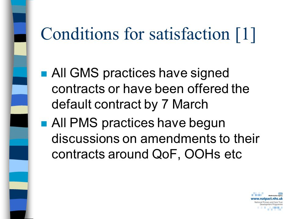 Conditions for satisfaction [1] n All GMS practices have signed contracts or have been offered the default contract by 7 March n All PMS practices have begun discussions on amendments to their contracts around QoF, OOHs etc
