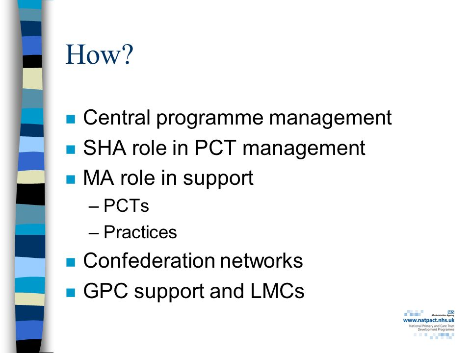 How? n Central programme management n SHA role in PCT management n MA role in support –PCTs –Practices n Confederation networks n GPC support and LMCs