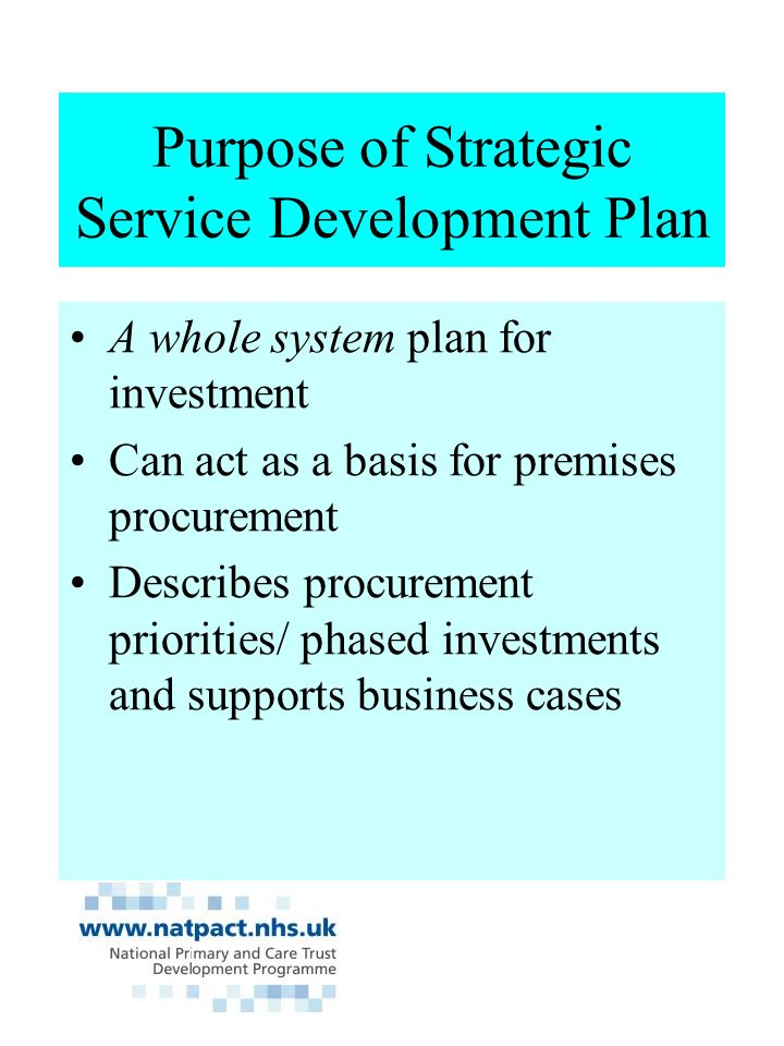 Purpose of Strategic Service Development Plan A whole system plan for investment Can act as a basis for premises procurement Describes procurement priorities/ phased investments and supports business cases