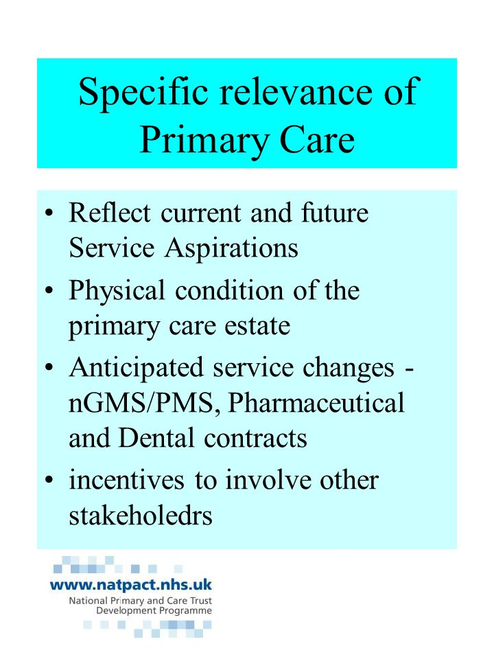 Specific relevance of Primary Care Reflect current and future Service Aspirations Physical condition of the primary care estate Anticipated service changes - nGMS/PMS, Pharmaceutical and Dental contracts incentives to involve other stakeholedrs