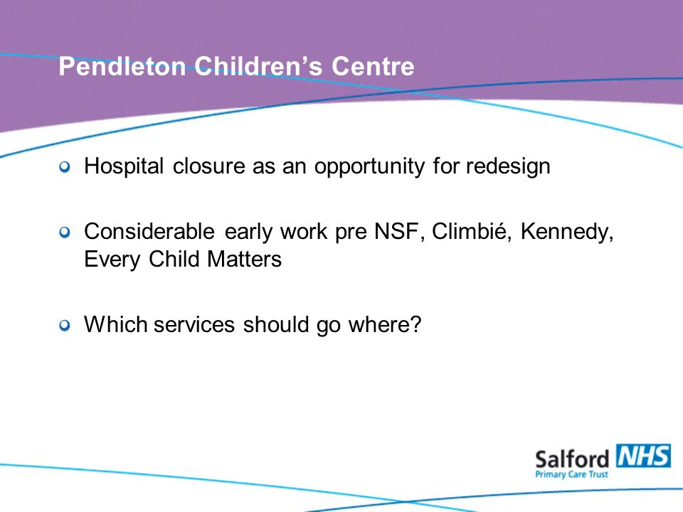 Pendleton Childrens Centre Hospital closure as an opportunity for redesign Considerable early work pre NSF, Climbié, Kennedy, Every Child Matters Which services should go where