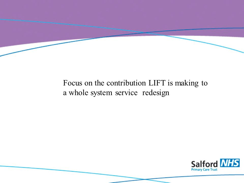 Focus on the contribution LIFT is making to a whole system service redesign