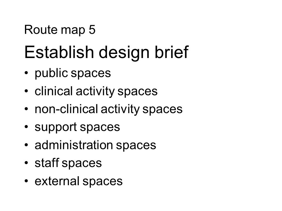Route map 5 Establish design brief public spaces clinical activity spaces non-clinical activity spaces support spaces administration spaces staff spaces external spaces