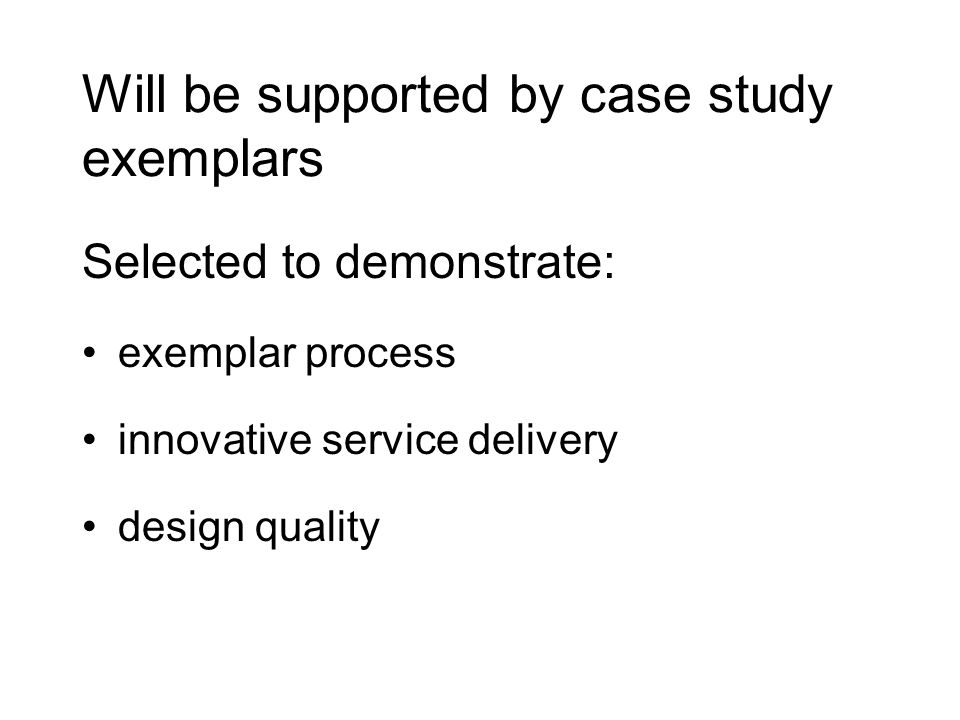 Will be supported by case study exemplars Selected to demonstrate: exemplar process innovative service delivery design quality