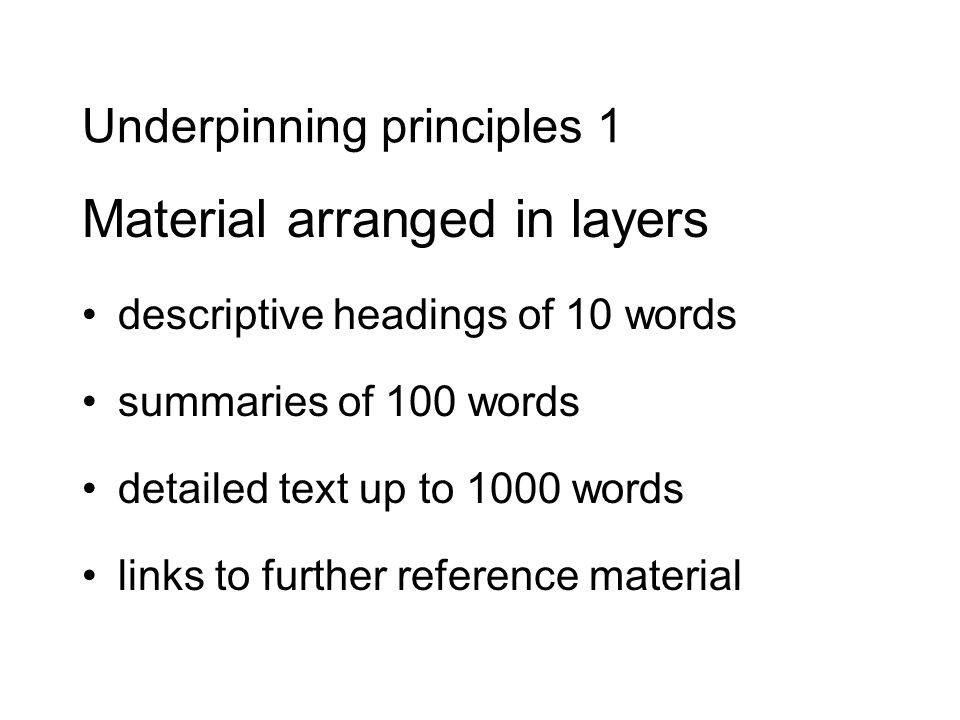 Underpinning principles 1 Material arranged in layers descriptive headings of 10 words summaries of 100 words detailed text up to 1000 words links to further reference material