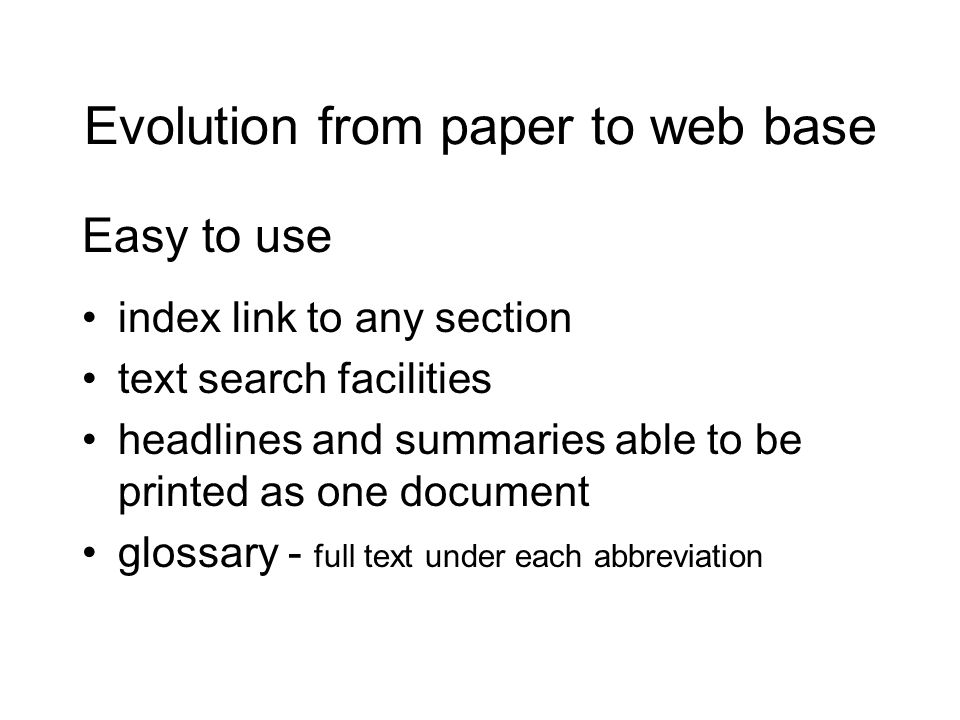 Evolution from paper to web base Easy to use index link to any section text search facilities headlines and summaries able to be printed as one document glossary - full text under each abbreviation