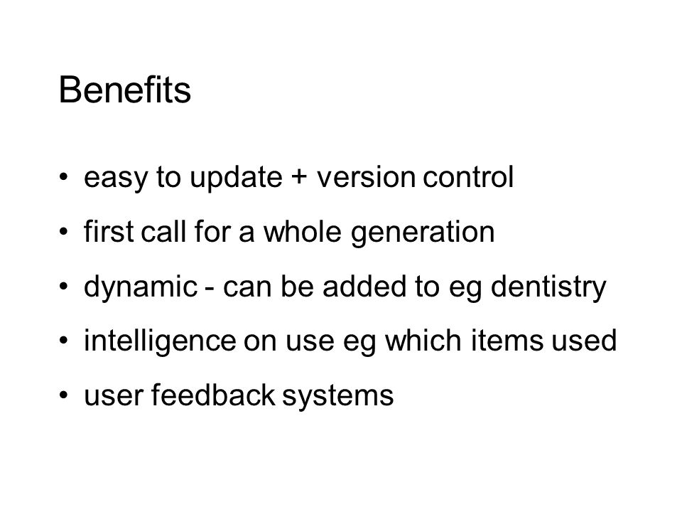 Benefits easy to update + version control first call for a whole generation dynamic - can be added to eg dentistry intelligence on use eg which items