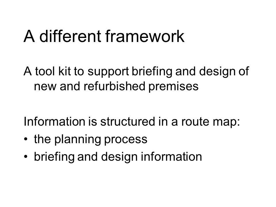 A different framework A tool kit to support briefing and design of new and refurbished premises Information is structured in a route map: the planning