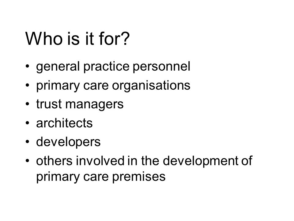 Who is it for? general practice personnel primary care organisations trust managers architects developers others involved in the development of primar
