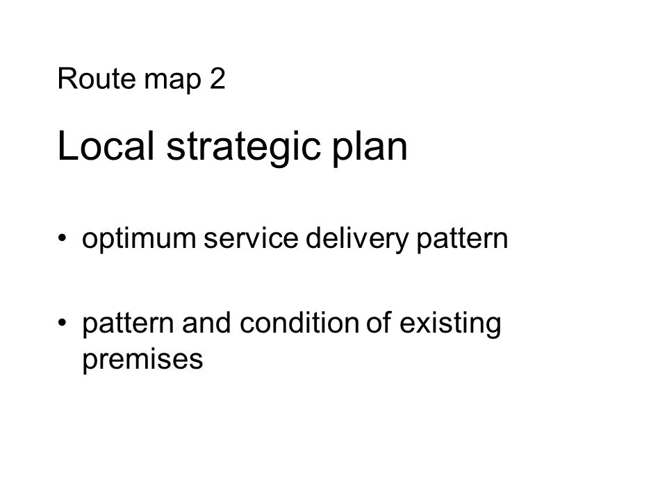 Route map 2 Local strategic plan optimum service delivery pattern pattern and condition of existing premises