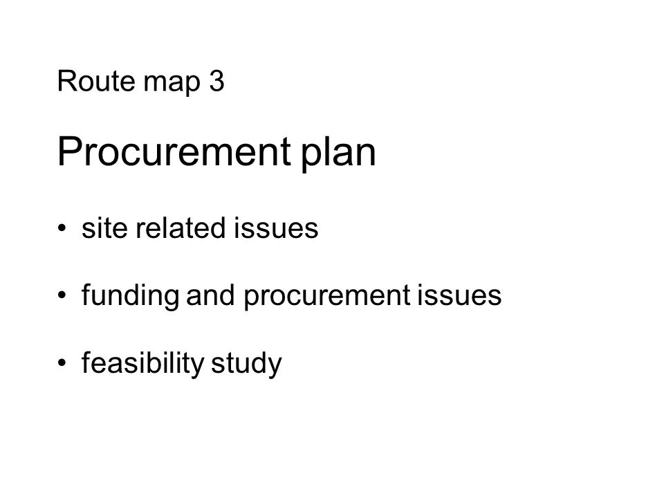 Route map 3 Procurement plan site related issues funding and procurement issues feasibility study