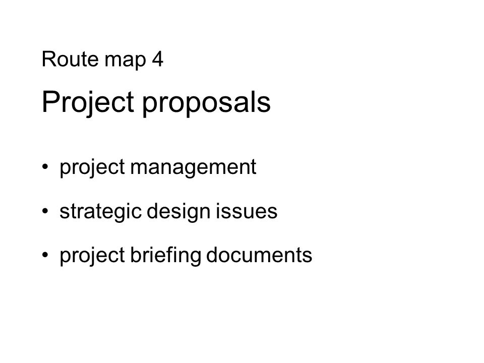 Route map 4 Project proposals project management strategic design issues project briefing documents