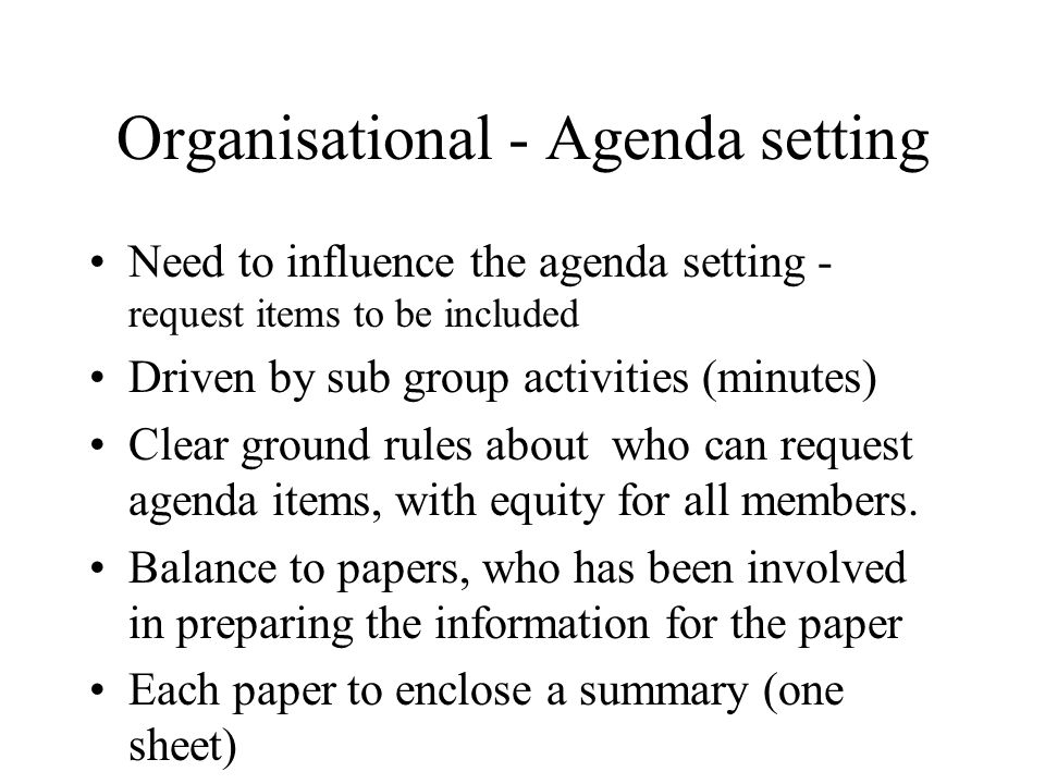 Organisational - Agenda setting Need to influence the agenda setting - request items to be included Driven by sub group activities (minutes) Clear ground rules about who can request agenda items, with equity for all members.