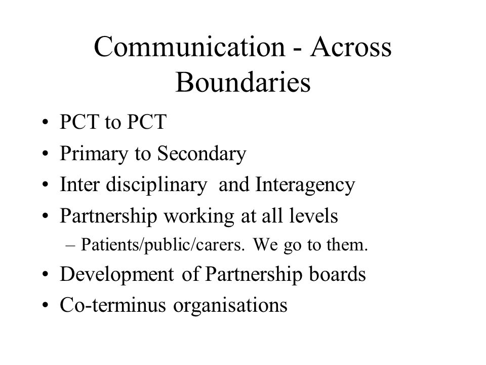 Communication - Across Boundaries (Cont) Joint working groups - linked to NSF Joint Nursing Committee PEC nurse/AHP across PCOs network Protected learning time to network Effective and trusting relationships Understanding different cultures, values and perceptions