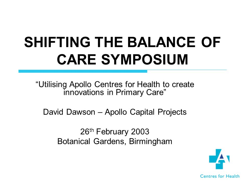 SHIFTING THE BALANCE OF CARE SYMPOSIUM Utilising Apollo Centres for Health to create innovations in Primary Care David Dawson – Apollo Capital Projects 26 th February 2003 Botanical Gardens, Birmingham