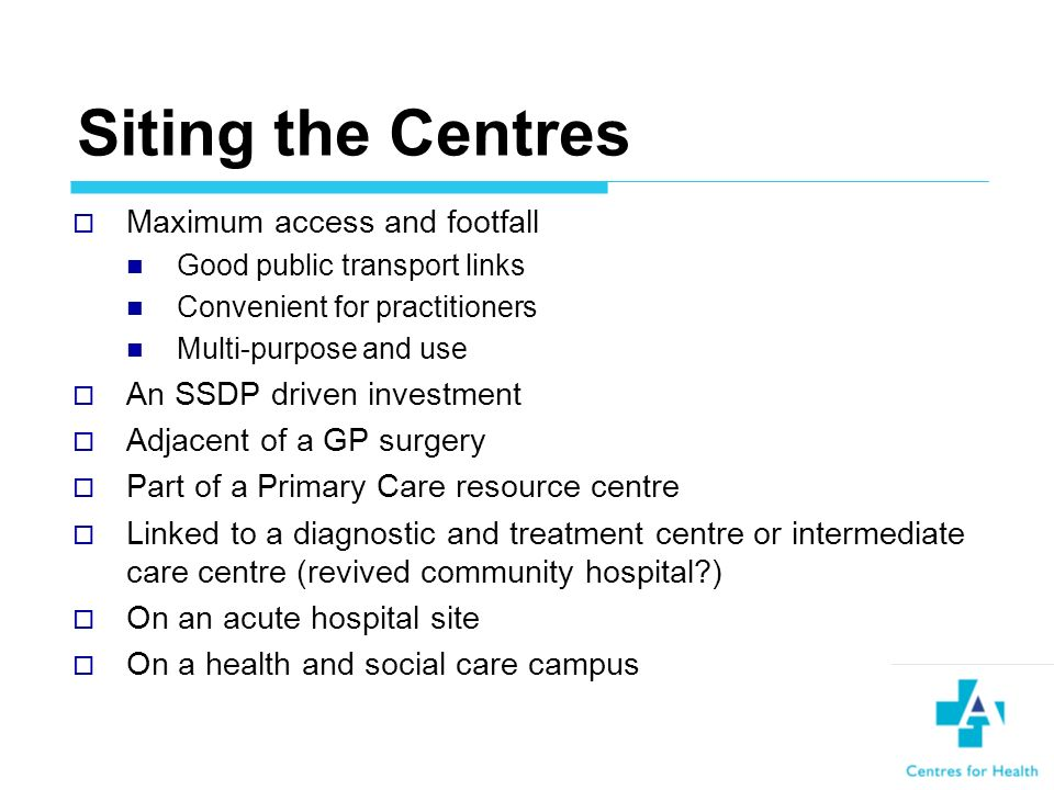 Siting the Centres Maximum access and footfall Good public transport links Convenient for practitioners Multi-purpose and use An SSDP driven investment Adjacent of a GP surgery Part of a Primary Care resource centre Linked to a diagnostic and treatment centre or intermediate care centre (revived community hospital ) On an acute hospital site On a health and social care campus