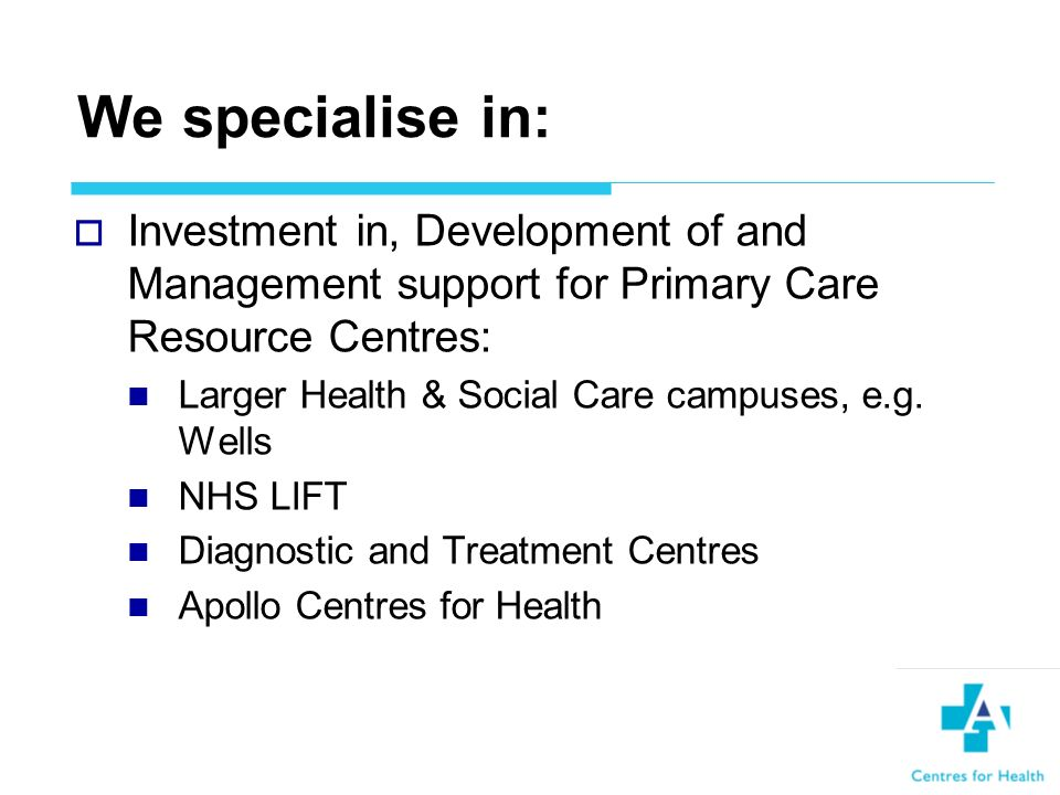 We specialise in: Investment in, Development of and Management support for Primary Care Resource Centres: Larger Health & Social Care campuses, e.g.