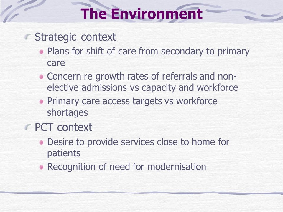 The Environment Strategic context Plans for shift of care from secondary to primary care Concern re growth rates of referrals and non- elective admissions vs capacity and workforce Primary care access targets vs workforce shortages PCT context Desire to provide services close to home for patients Recognition of need for modernisation